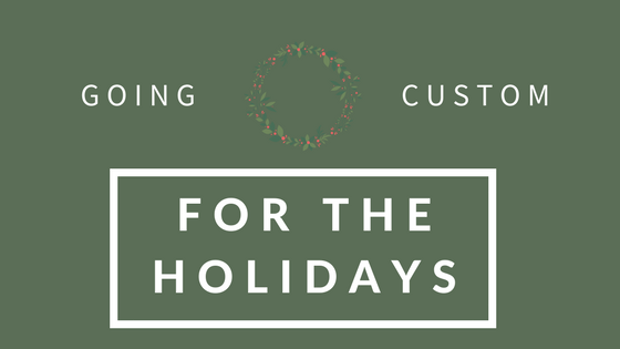 Going Custom for theHolidays